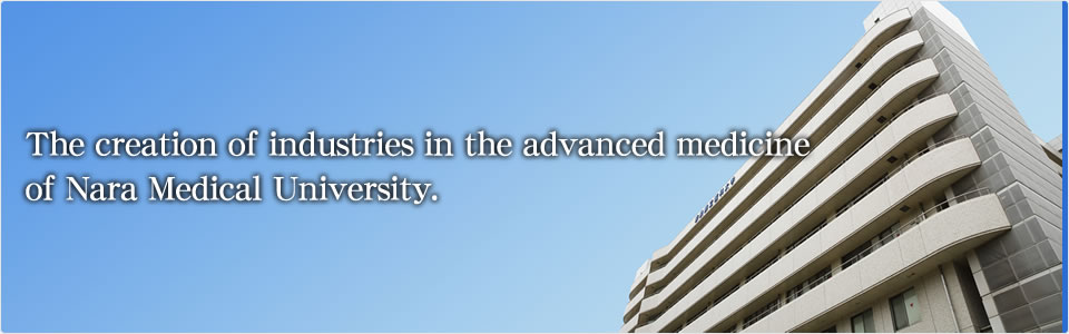 The creation of industriesin the advanced medicine of Nara Medical University.
